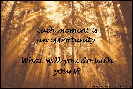 Each moment is an opportunity